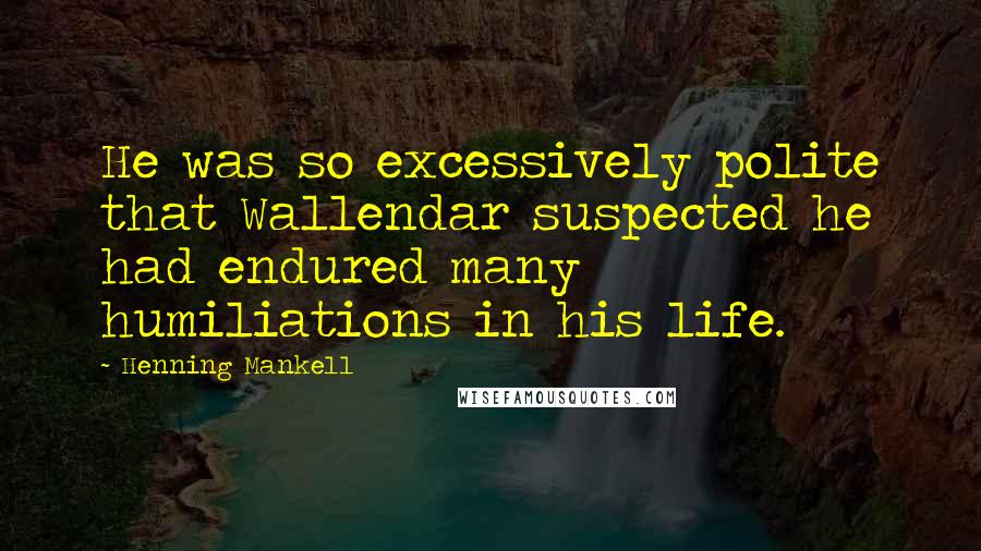 Henning Mankell quotes: He was so excessively polite that Wallendar suspected he had endured many humiliations in his life.