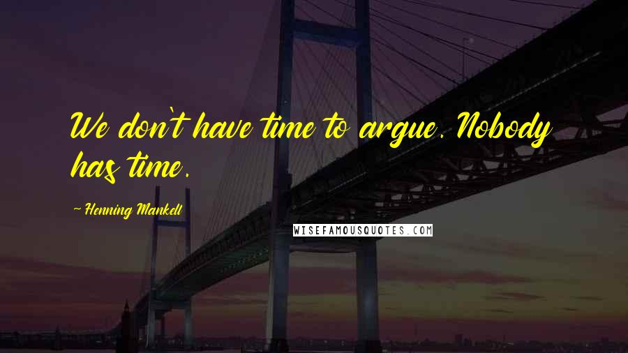 Henning Mankell quotes: We don't have time to argue. Nobody has time.