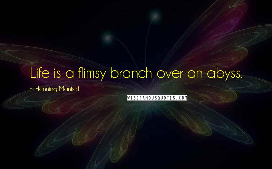 Henning Mankell quotes: Life is a flimsy branch over an abyss.