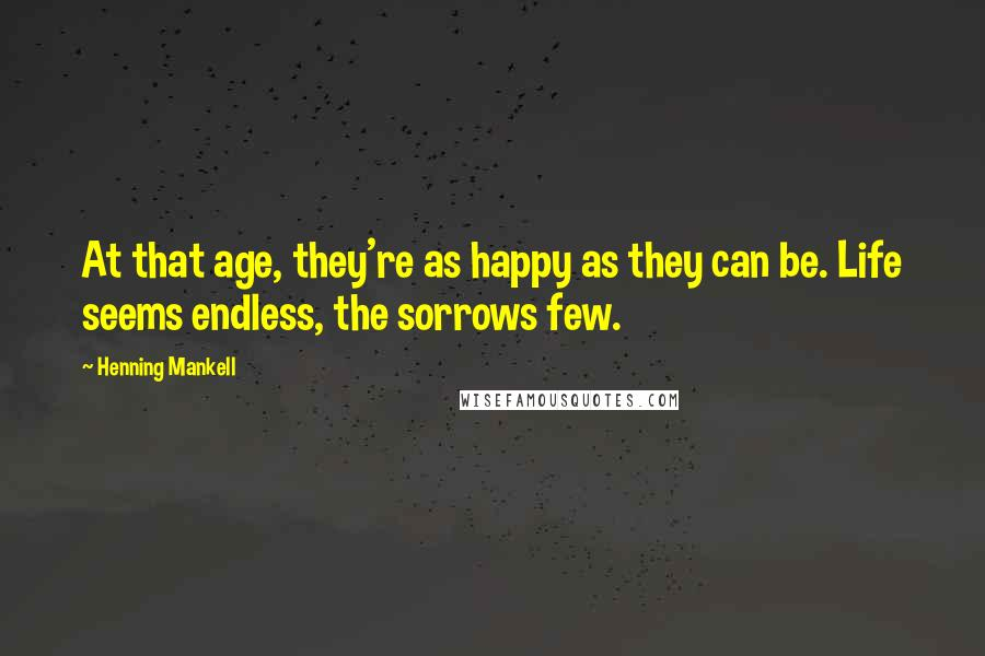 Henning Mankell quotes: At that age, they're as happy as they can be. Life seems endless, the sorrows few.