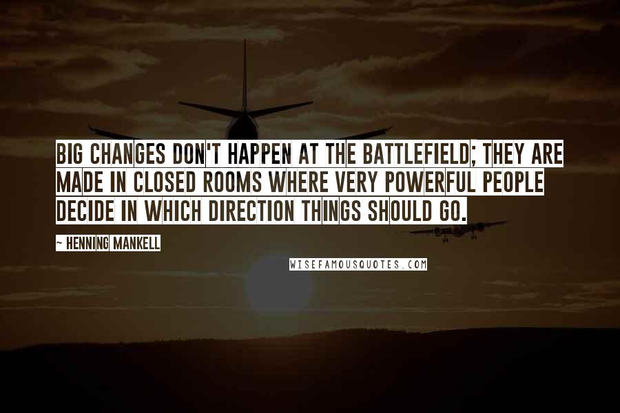 Henning Mankell quotes: Big changes don't happen at the battlefield; they are made in closed rooms where very powerful people decide in which direction things should go.
