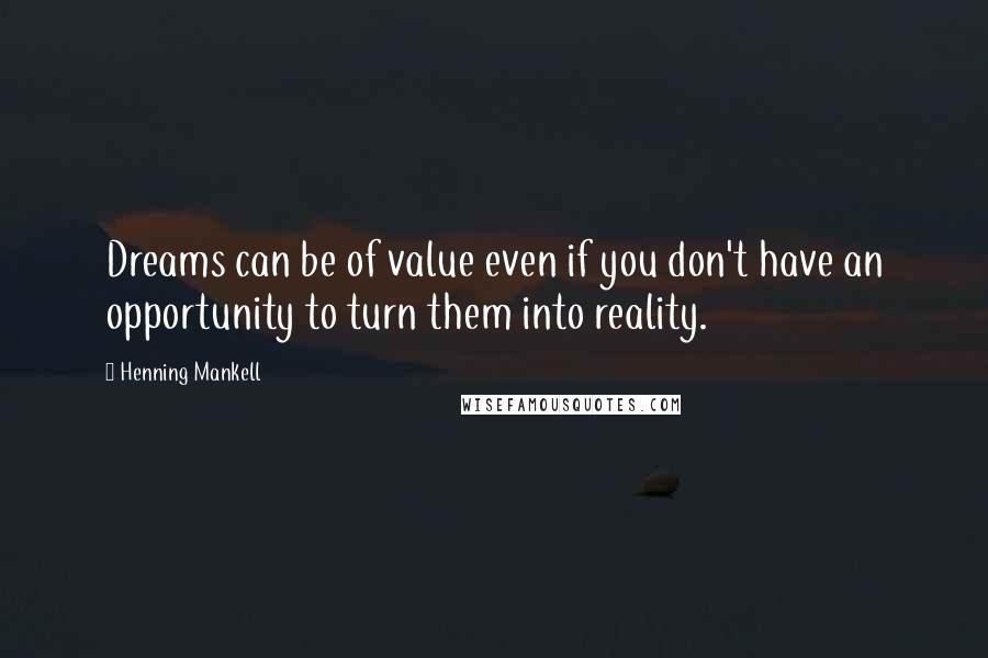 Henning Mankell quotes: Dreams can be of value even if you don't have an opportunity to turn them into reality.