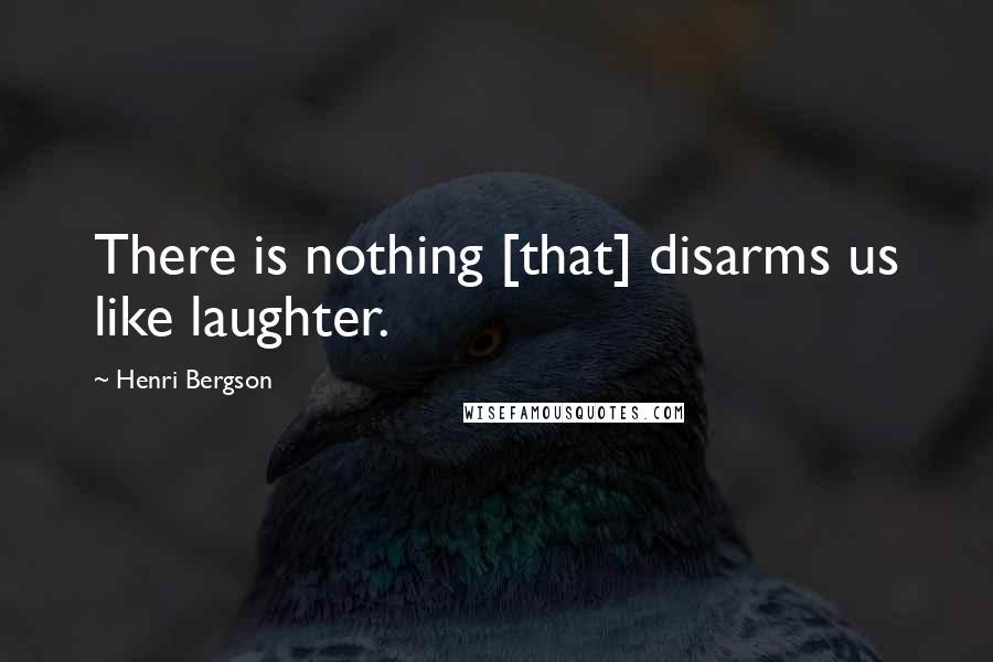 Henri Bergson quotes: There is nothing [that] disarms us like laughter.