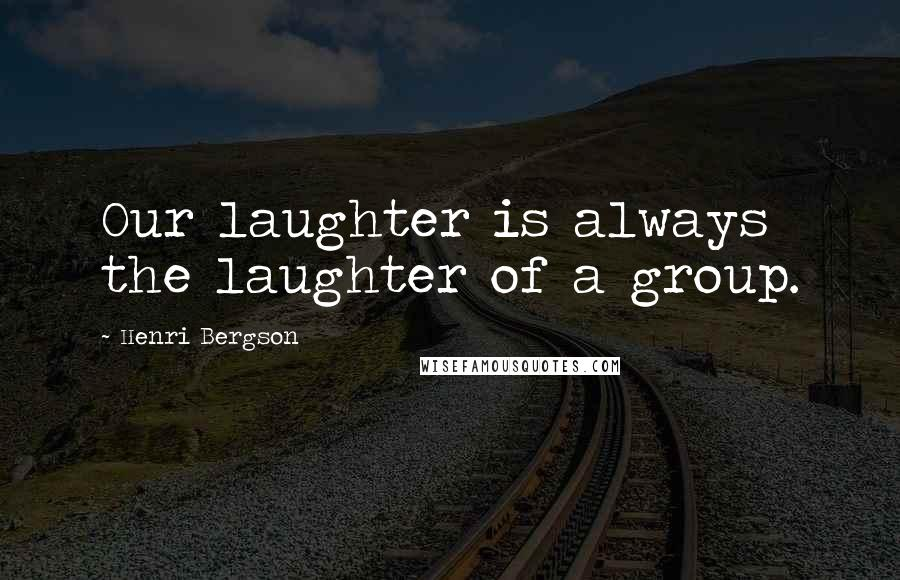 Henri Bergson quotes: Our laughter is always the laughter of a group.