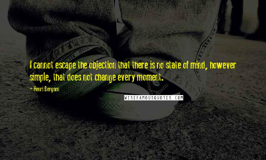 Henri Bergson quotes: I cannot escape the objection that there is no state of mind, however simple, that does not change every moment.