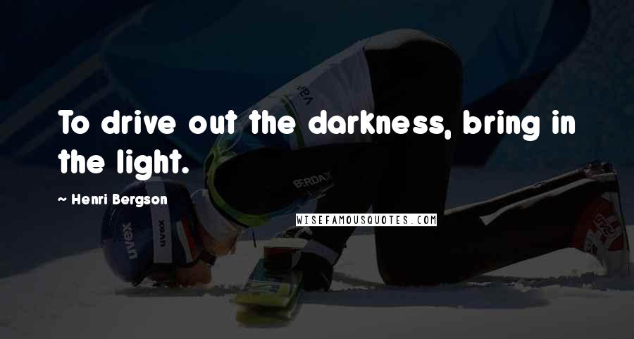 Henri Bergson quotes: To drive out the darkness, bring in the light.