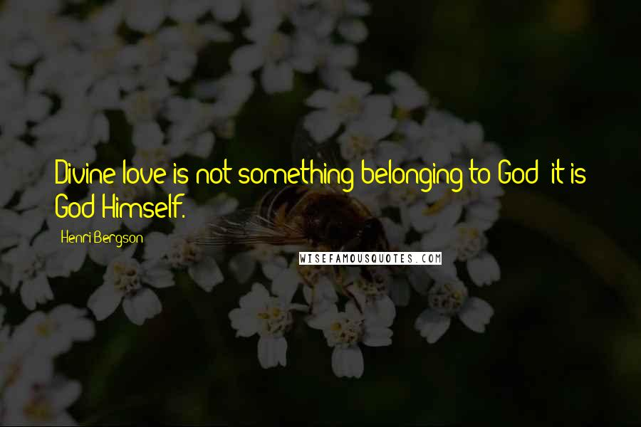 Henri Bergson quotes: Divine love is not something belonging to God: it is God Himself.
