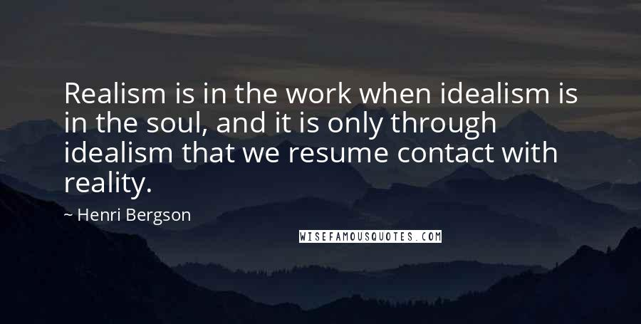 Henri Bergson quotes: Realism is in the work when idealism is in the soul, and it is only through idealism that we resume contact with reality.