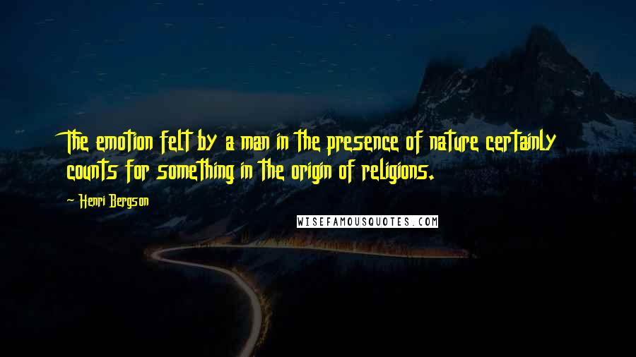 Henri Bergson quotes: The emotion felt by a man in the presence of nature certainly counts for something in the origin of religions.