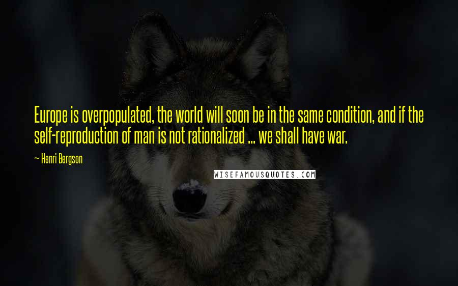 Henri Bergson quotes: Europe is overpopulated, the world will soon be in the same condition, and if the self-reproduction of man is not rationalized ... we shall have war.