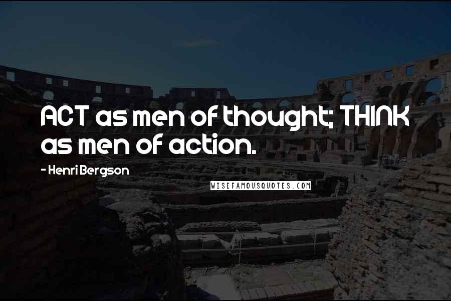Henri Bergson quotes: ACT as men of thought; THINK as men of action.