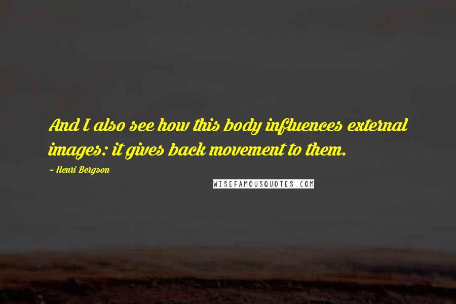 Henri Bergson quotes: And I also see how this body influences external images: it gives back movement to them.