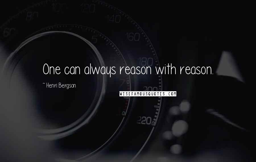 Henri Bergson quotes: One can always reason with reason.