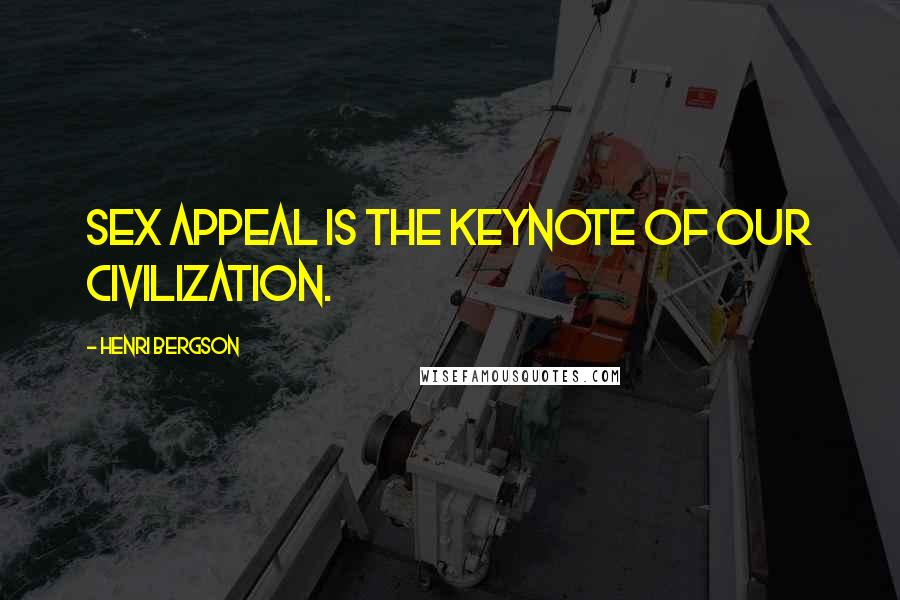 Henri Bergson quotes: Sex appeal is the keynote of our civilization.