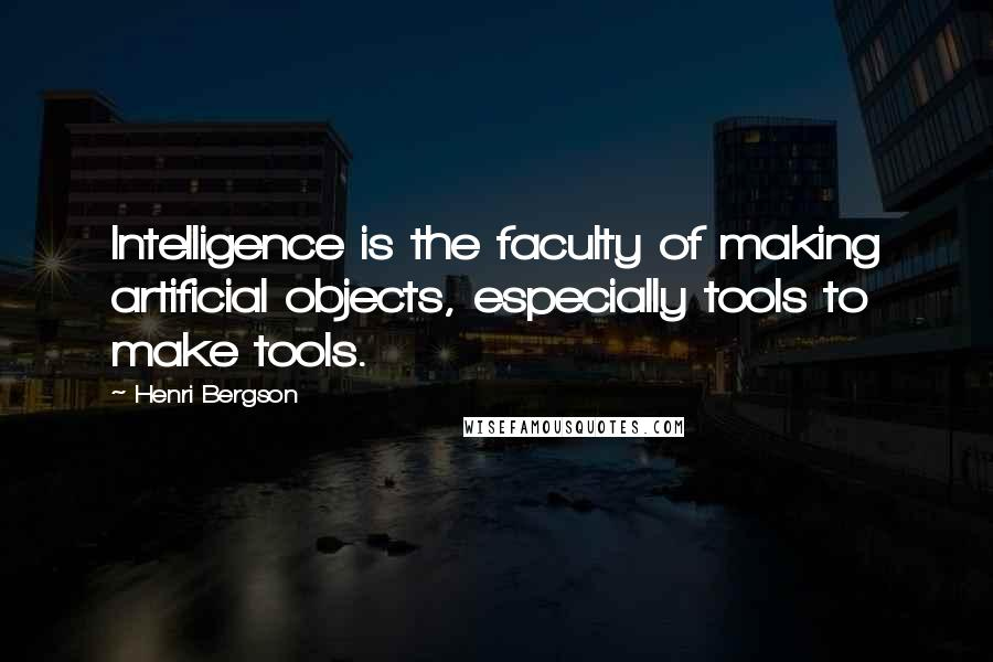 Henri Bergson quotes: Intelligence is the faculty of making artificial objects, especially tools to make tools.