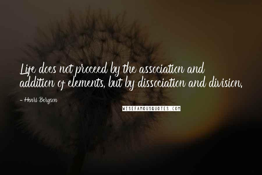 Henri Bergson quotes: Life does not proceed by the association and addition of elements, but by dissociation and division.