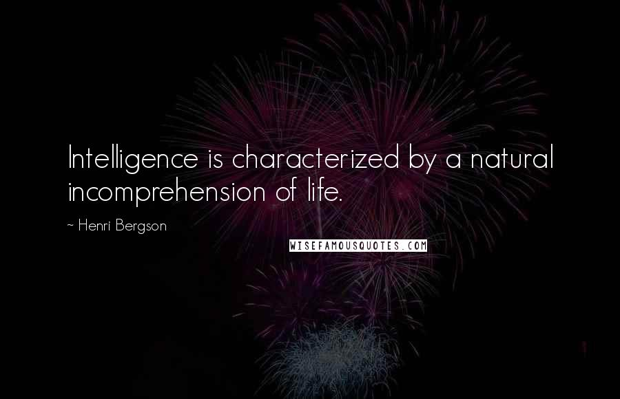 Henri Bergson quotes: Intelligence is characterized by a natural incomprehension of life.