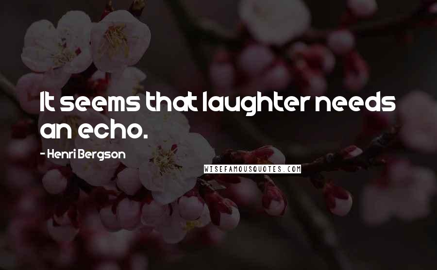 Henri Bergson quotes: It seems that laughter needs an echo.