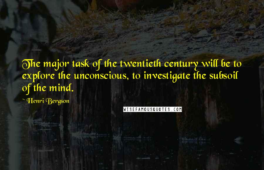 Henri Bergson quotes: The major task of the twentieth century will be to explore the unconscious, to investigate the subsoil of the mind.
