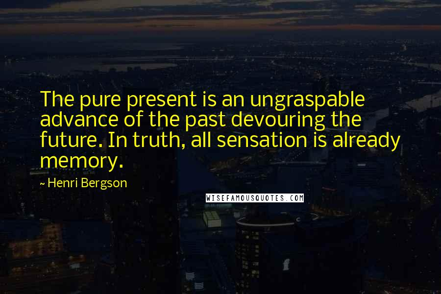 Henri Bergson quotes: The pure present is an ungraspable advance of the past devouring the future. In truth, all sensation is already memory.
