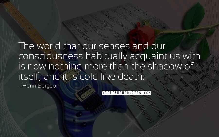Henri Bergson quotes: The world that our senses and our consciousness habitually acquaint us with is now nothing more than the shadow of itself; and it is cold like death.