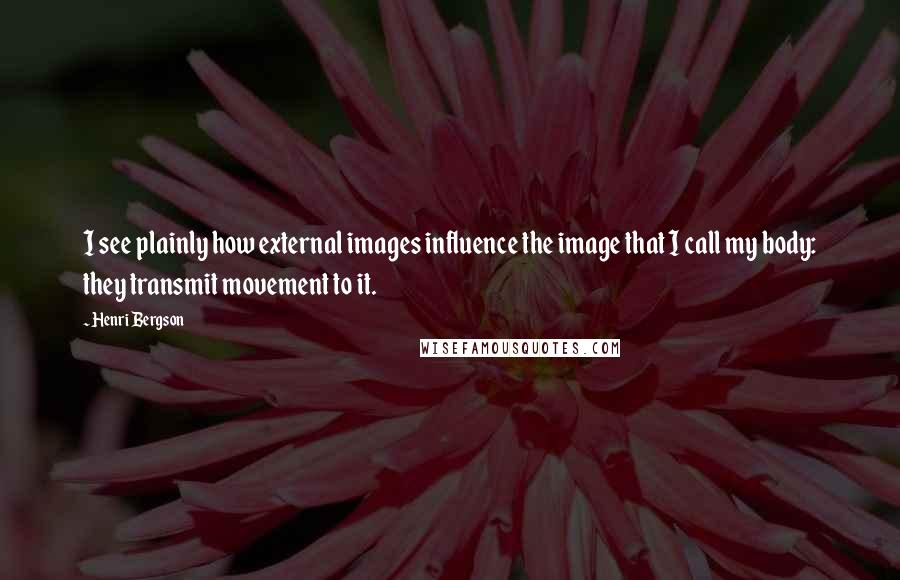 Henri Bergson quotes: I see plainly how external images influence the image that I call my body: they transmit movement to it.