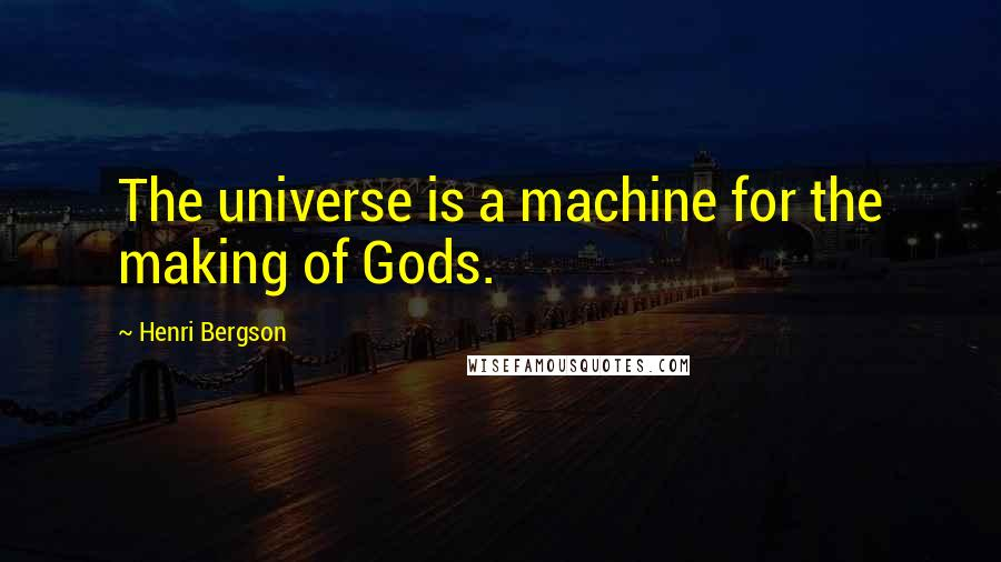 Henri Bergson quotes: The universe is a machine for the making of Gods.