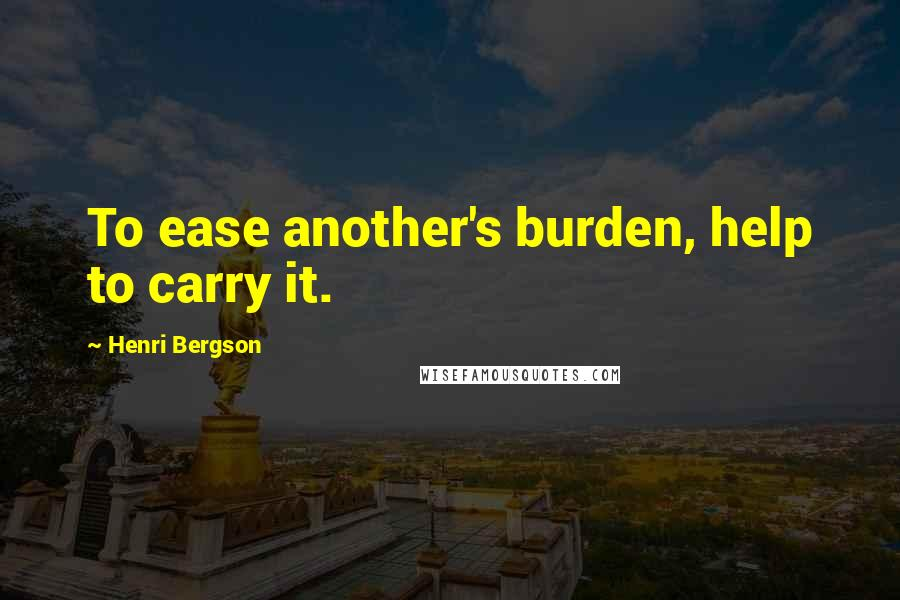Henri Bergson quotes: To ease another's burden, help to carry it.