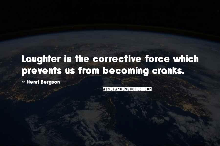 Henri Bergson quotes: Laughter is the corrective force which prevents us from becoming cranks.