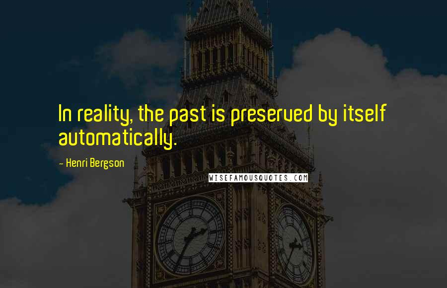 Henri Bergson quotes: In reality, the past is preserved by itself automatically.