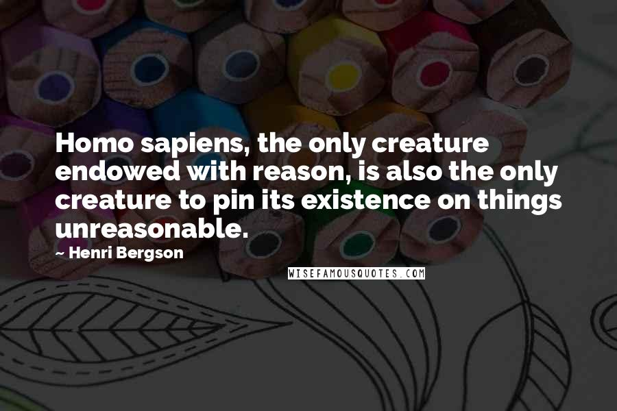Henri Bergson quotes: Homo sapiens, the only creature endowed with reason, is also the only creature to pin its existence on things unreasonable.