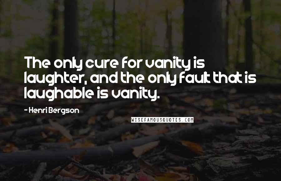 Henri Bergson quotes: The only cure for vanity is laughter, and the only fault that is laughable is vanity.
