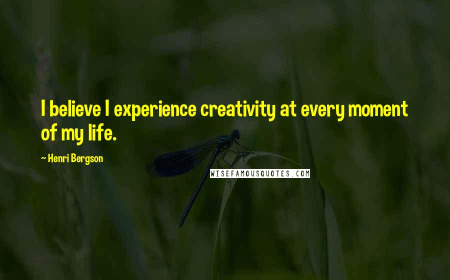 Henri Bergson quotes: I believe I experience creativity at every moment of my life.