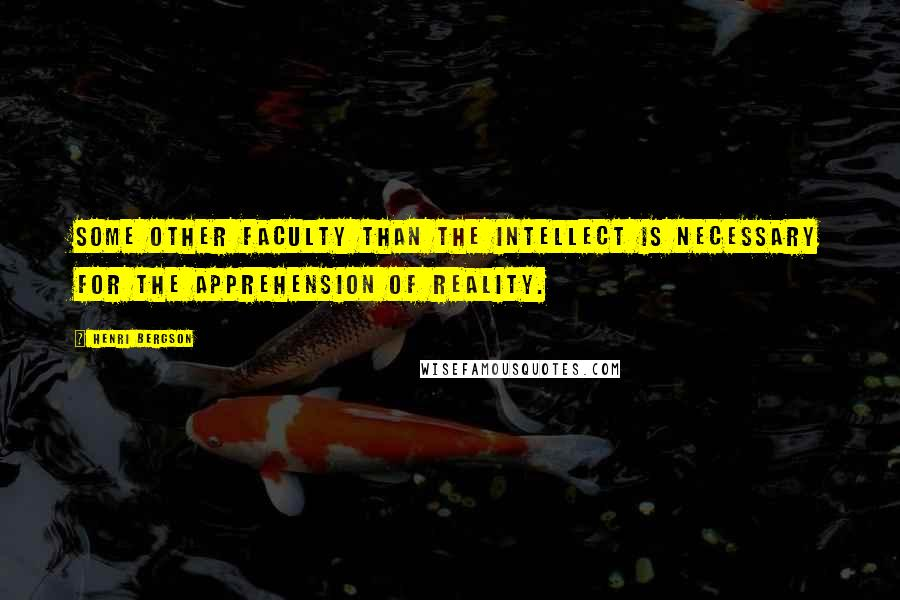 Henri Bergson quotes: Some other faculty than the intellect is necessary for the apprehension of reality.