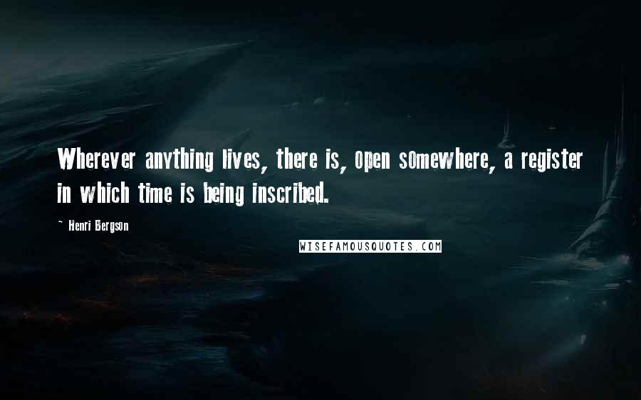 Henri Bergson quotes: Wherever anything lives, there is, open somewhere, a register in which time is being inscribed.
