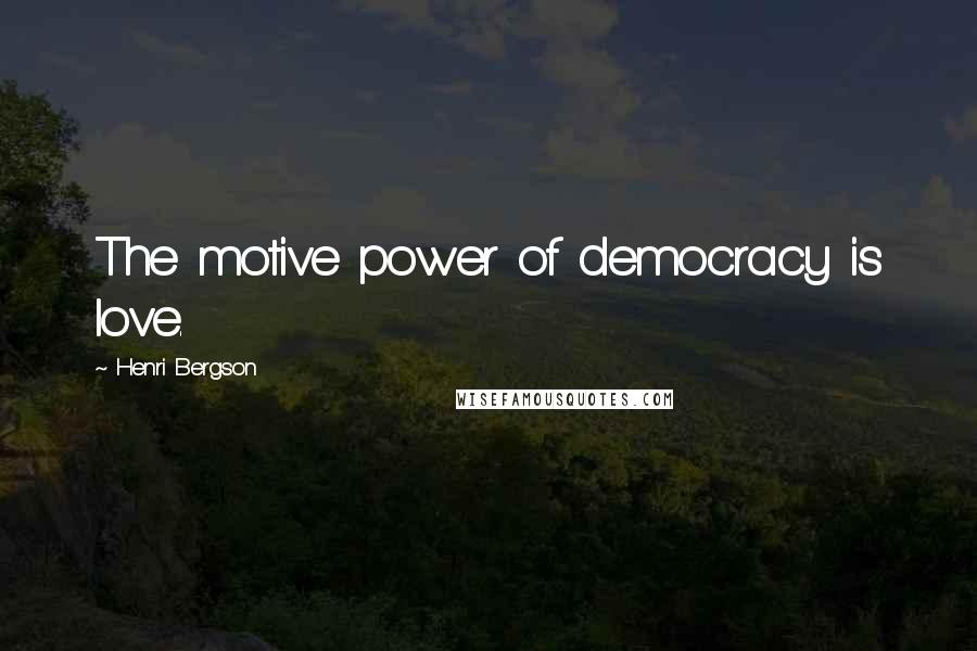 Henri Bergson quotes: The motive power of democracy is love.
