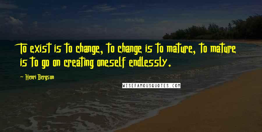Henri Bergson quotes: To exist is to change, to change is to mature, to mature is to go on creating oneself endlessly.