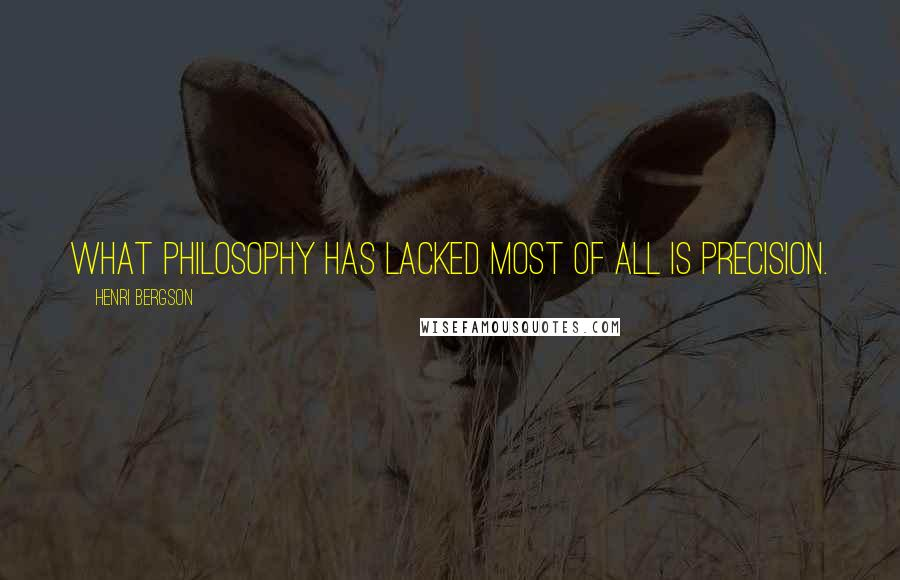 Henri Bergson quotes: What philosophy has lacked most of all is precision.