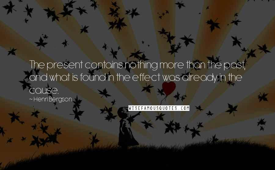 Henri Bergson quotes: The present contains nothing more than the past, and what is found in the effect was already in the cause.
