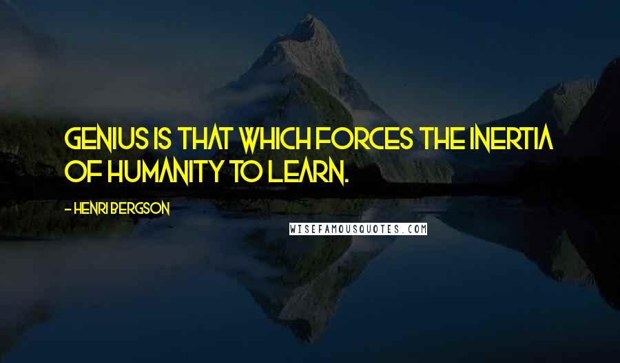 Henri Bergson quotes: Genius is that which forces the inertia of humanity to learn.