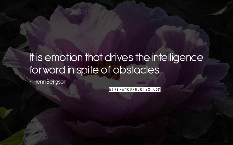 Henri Bergson quotes: It is emotion that drives the intelligence forward in spite of obstacles.