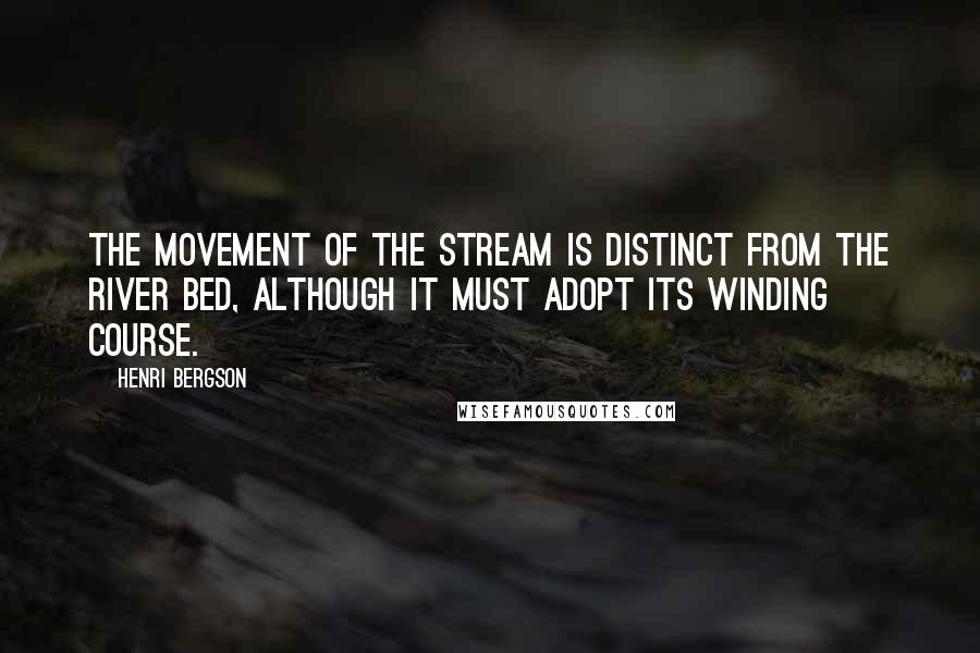 Henri Bergson quotes: The movement of the stream is distinct from the river bed, although it must adopt its winding course.