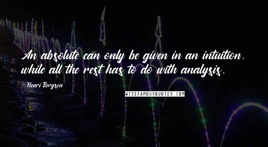 Henri Bergson quotes: An absolute can only be given in an intuition, while all the rest has to do with analysis.