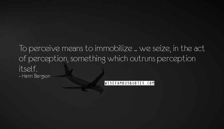 Henri Bergson quotes: To perceive means to immobilize ... we seize, in the act of perception, something which outruns perception itself.