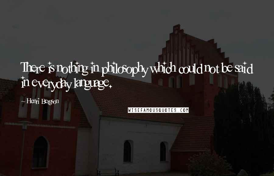Henri Bergson quotes: There is nothing in philosophy which could not be said in everyday language.