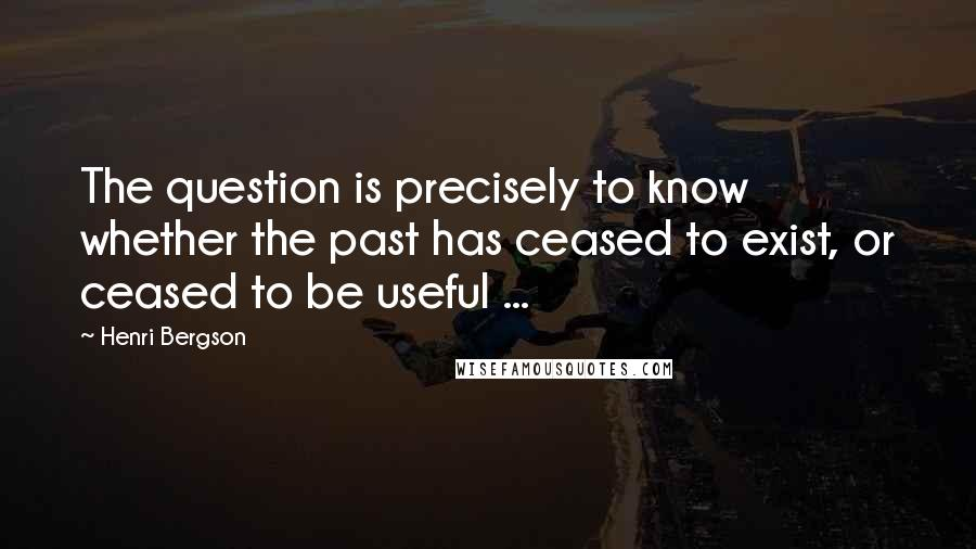 Henri Bergson quotes: The question is precisely to know whether the past has ceased to exist, or ceased to be useful ...