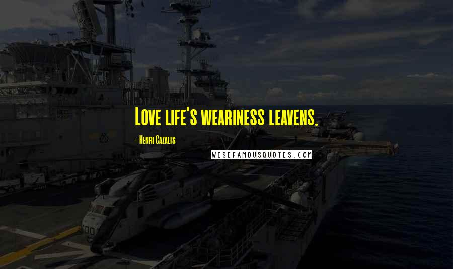 Henri Cazalis quotes: Love life's weariness leavens.