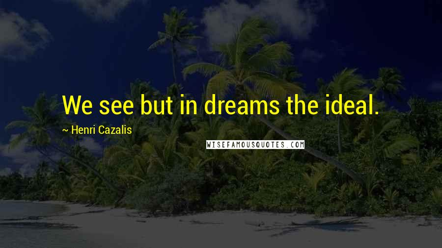 Henri Cazalis quotes: We see but in dreams the ideal.