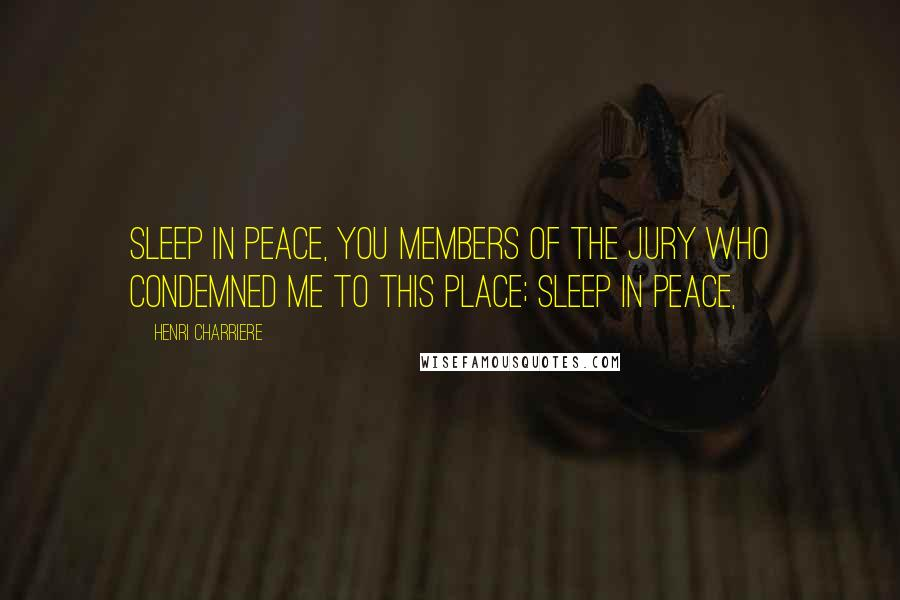 Henri Charriere quotes: Sleep in peace, you members of the jury who condemned me to this place; sleep in peace,