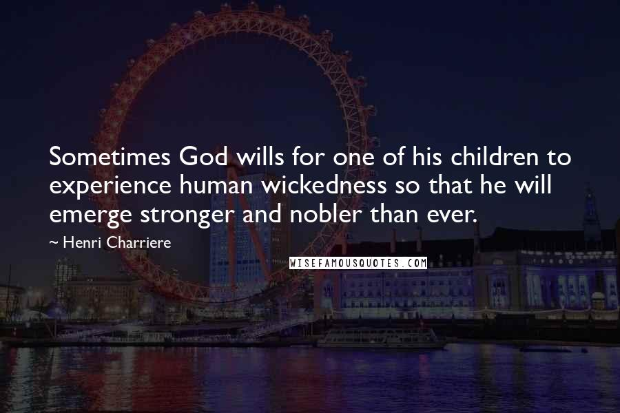 Henri Charriere quotes: Sometimes God wills for one of his children to experience human wickedness so that he will emerge stronger and nobler than ever.